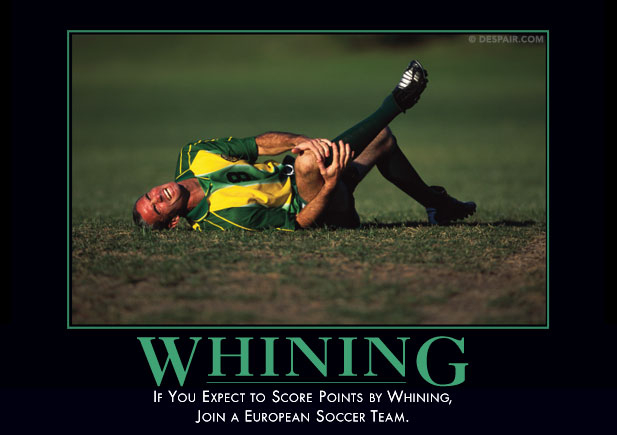 The Whining Demotivator. Professional soccer players have this down to a fine art.